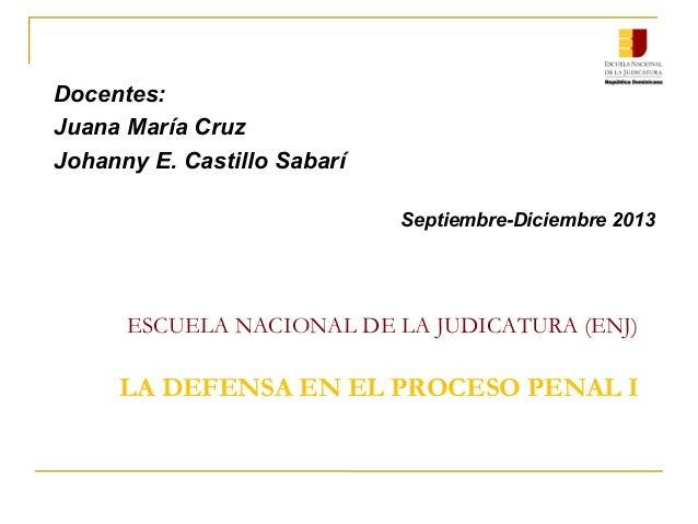 ESCUELA NACIONAL DE LA JUDICATURA (ENJ) LA DEFENSA EN EL PROCESO PENAL I Docentes: Juana María Cruz Johanny E. Castillo Sa...