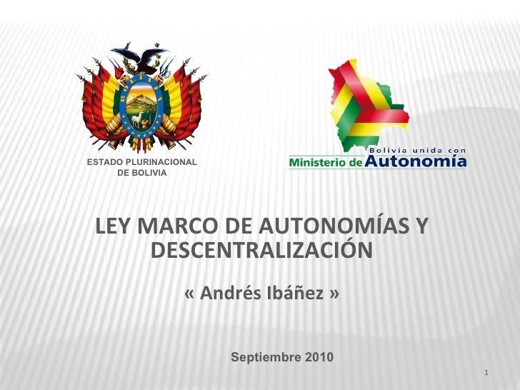 LEY MARCO DE AUTONOMÍAS Y DESCENTRALIZACIÓN « Andrés Ibáñez » Septiembre 2010 ESTADO PLURINACIONAL DE BOLIVIA