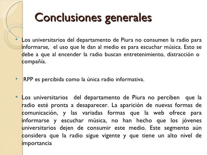 Conclusiones generales <ul><li>Los universitarios del departamento de Piura no consumen la radio para informarse,  el uso ...