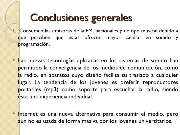 Conclusiones generales <ul><li>.Consumen las emisoras de la FM, nacionales y de tipo musical debido a que perciben que ést...