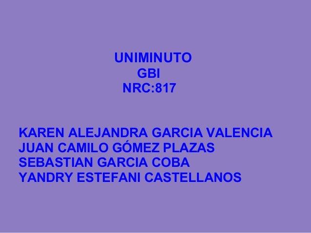 UNIMINUTO GBI NRC:817 KAREN ALEJANDRA GARCIA VALENCIA JUAN CAMILO GÓMEZ PLAZAS SEBASTIAN GARCIA COBA YANDRY ESTEFANI CASTE...
