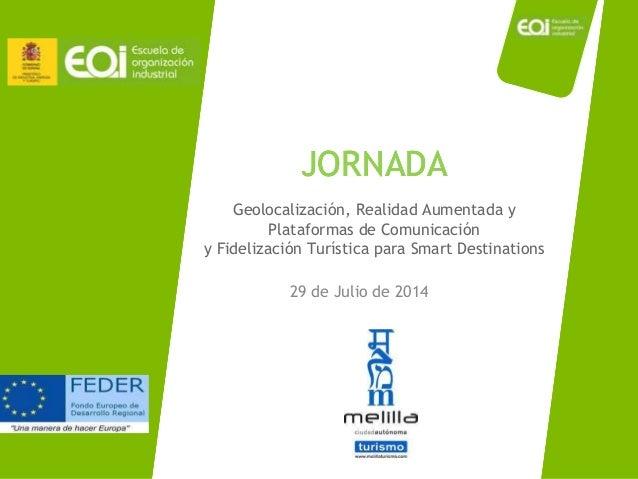 JORNADA 29 de Julio de 2014 JORNADAJORNADA Geolocalización, Realidad Aumentada y Plataformas de Comunicación y Fidelizació...
