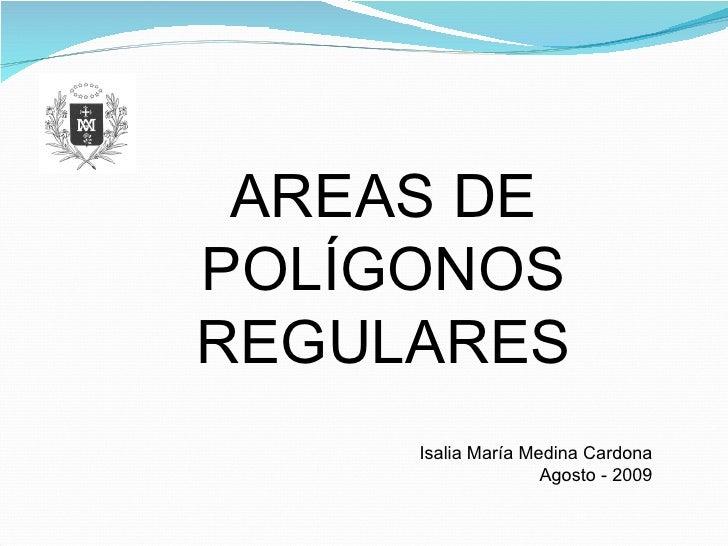 AREAS DE POLÍGONOS REGULARES Isalia María Medina Cardona Agosto - 2009