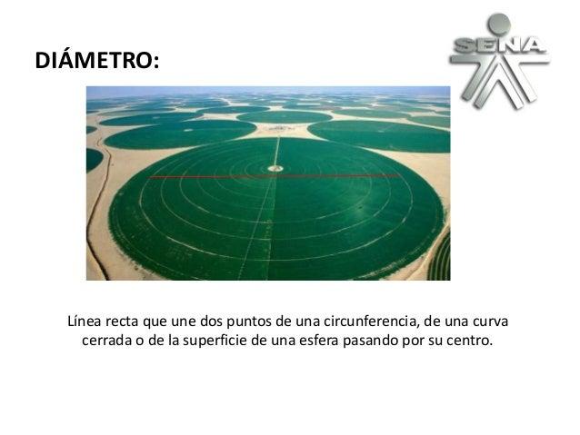 DIÁMETRO: Línea recta que une dos puntos de una circunferencia, de una curva cerrada o de la superficie de una esfera pasa...