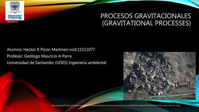 PROCESOS GRAVITACIONALES (GRAVITATIONAL PROCESSES) Alumno: Hector R Picon Martinez-cod:15311077 Profesor: Geólogo Mauricio...