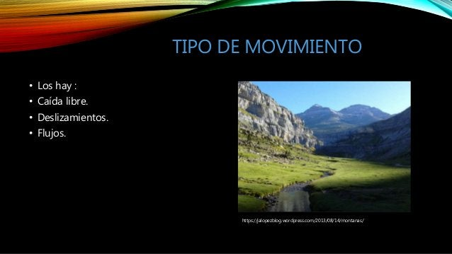 TIPO DE MOVIMIENTO • Los hay : • Caída libre. • Deslizamientos. • Flujos. https://jalopezblog.wordpress.com/2013/08/14/mon...