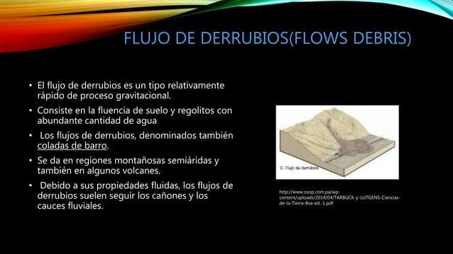 FLUJO DE DERRUBIOS(FLOWS DEBRIS) • El flujo de derrubios es un tipo relativamente rápido de proceso gravitacional. • Consi...