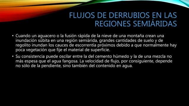FLUJOS DE DERRUBIOS EN LAS REGIONES SEMIÁRIDAS • Cuando un aguacero o la fusión rápida de la nieve de una montaña crean un...