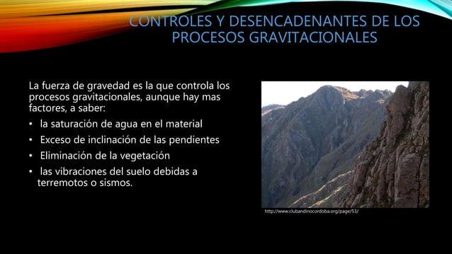 CONTROLES Y DESENCADENANTES DE LOS PROCESOS GRAVITACIONALES La fuerza de gravedad es la que controla los procesos gravitac...