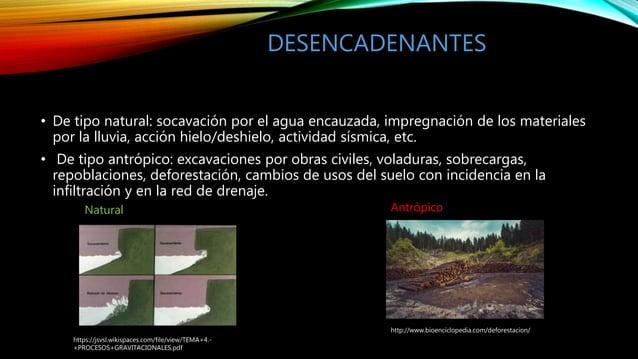 DESENCADENANTES • De tipo natural: socavación por el agua encauzada, impregnación de los materiales por la lluvia, acción ...