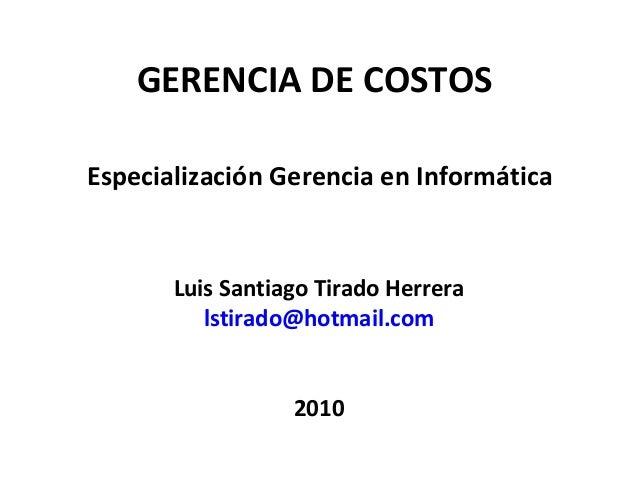 GERENCIA DE COSTOS Especialización Gerencia en Informática Luis Santiago Tirado Herrera lstirado@hotmail.com 2010