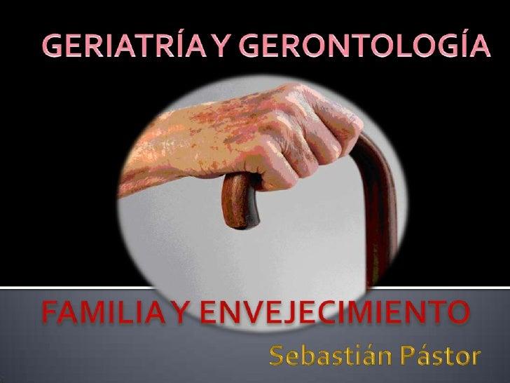 GERIATRÍA Y GERONTOLOGÍA<br />FAMILIA Y ENVEJECIMIENTO<br />Sebastián Pástor<br />