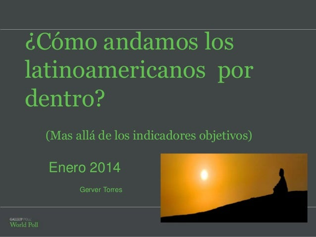¿Cómo andamos los latinoamericanos por dentro? (Mas allá de los indicadores objetivos)  Enero 2014 Gerver Torres