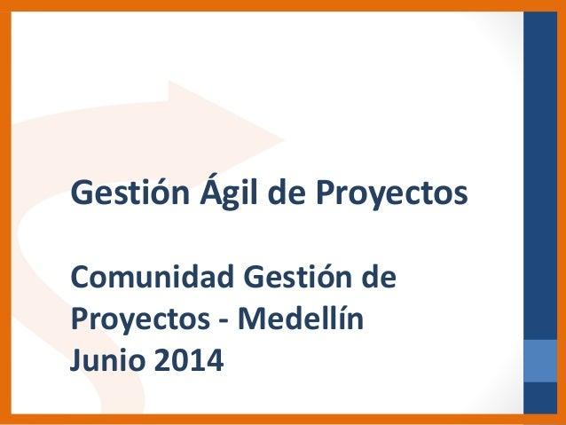Gestión Ágil de Proyectos Comunidad Gestión de Proyectos - Medellín Junio 2014