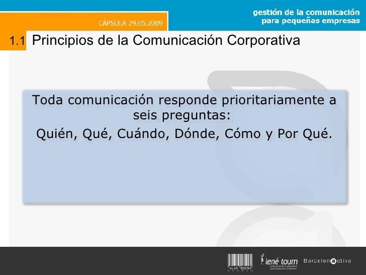 1.1   Principios de la Comunicación Corporativa Toda comunicación responde prioritariamente a seis preguntas:  Quién, Qué,...