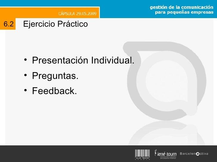 Ejercicio Práctico <ul><li>Presentación Individual.  </li></ul><ul><li>Preguntas.  </li></ul><ul><li>Feedback. </li></ul>6.2