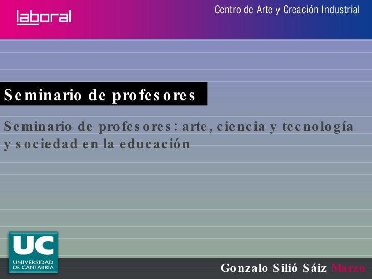 Gonzalo Silió Sáiz  Marzo 2010 Seminario de profesores  Seminario de profesores: arte, ciencia y tecnología y sociedad en ...