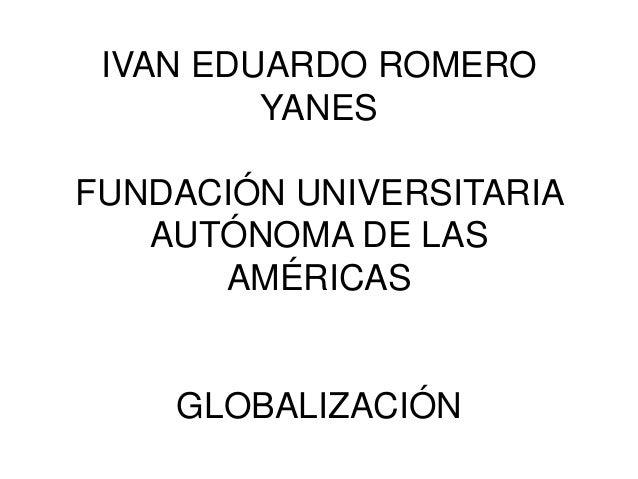 IVAN EDUARDO ROMERO YANES FUNDACIÓN UNIVERSITARIA AUTÓNOMA DE LAS AMÉRICAS GLOBALIZACIÓN