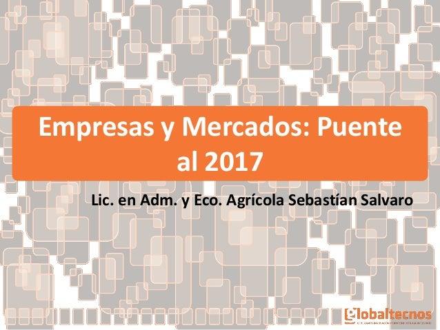 Empresas y Mercados: Puente al 2017 Lic. en Adm. y Eco. Agrícola Sebastían Salvaro