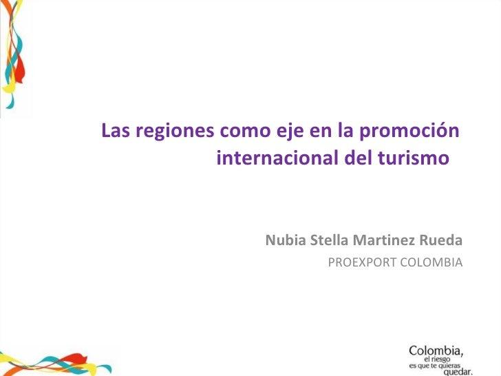 Las regiones como eje en la promoción internacional del turismo  Nubia Stella Martinez Rueda PROEXPORT COLOMBIA