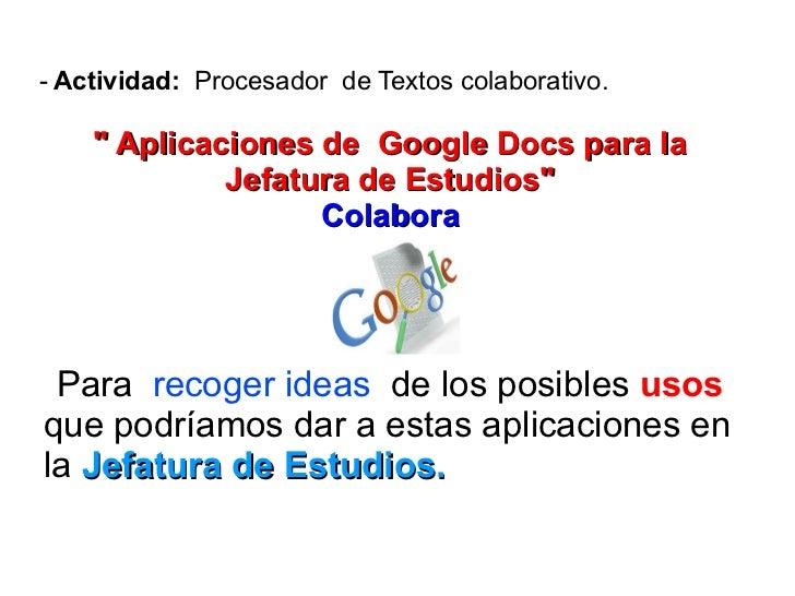 """- Actividad: Procesador de Textos colaborativo.    """" Aplicaciones de Google Docs para la             Jefatura de Estudios""""..."""