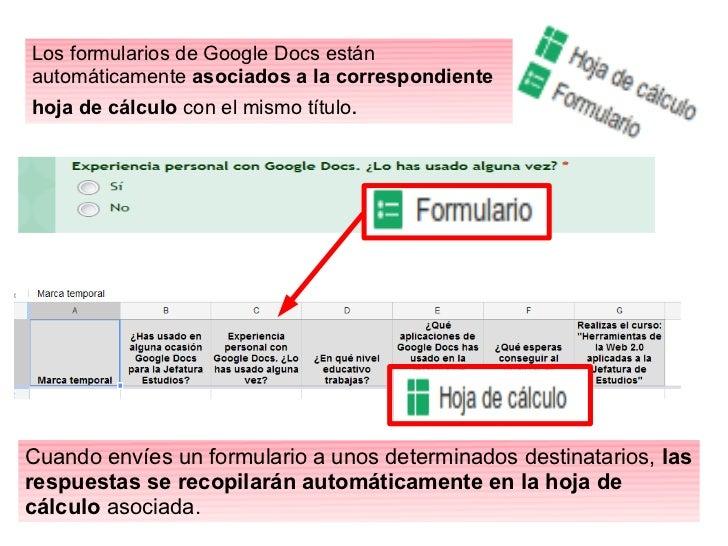Los formularios de Google Docs estánautomáticamente asociados a la correspondientehoja de cálculo con el mismo título.Cuan...
