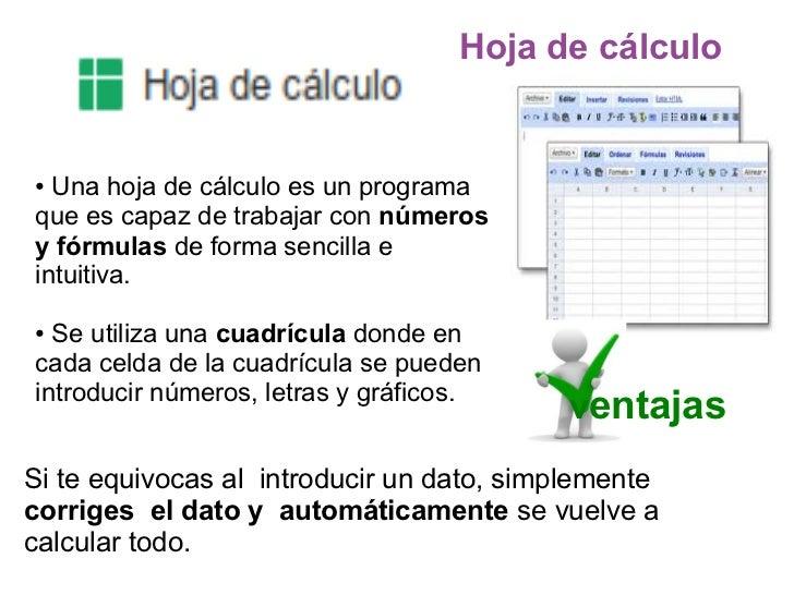 Hoja de cálculo●  Una hoja de cálculo es un programaque es capaz de trabajar con númerosy fórmulas de forma sencilla eintu...