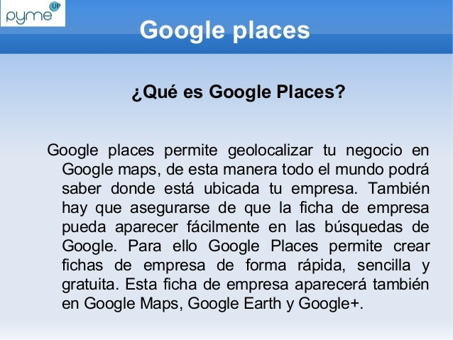 Google places           ¿Qué es Google Places?Google places permite geolocalizar tu negocio en Google maps, de esta manera...