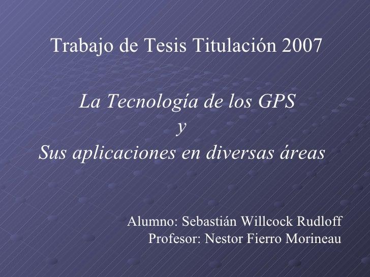 Trabajo de Tesis Titulación 2007   Alumno:  Sebastián Willcock Rudloff   Profesor:  Nestor Fierro Morineau La Tecnología d...