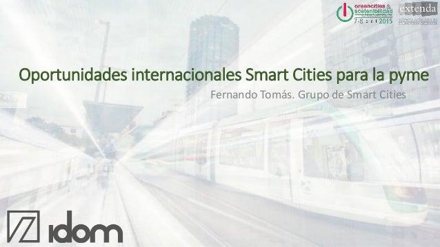 Fernando Tomás. Grupo de Smart Cities Oportunidades internacionales Smart Cities para la pyme