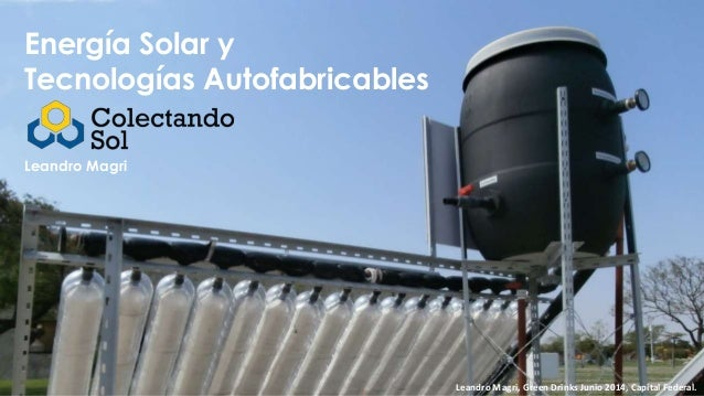 Energía Solar y Tecnologías Autofabricables Leandro Magri Leandro Magri, Green Drinks Junio 2014, Capital Federal.