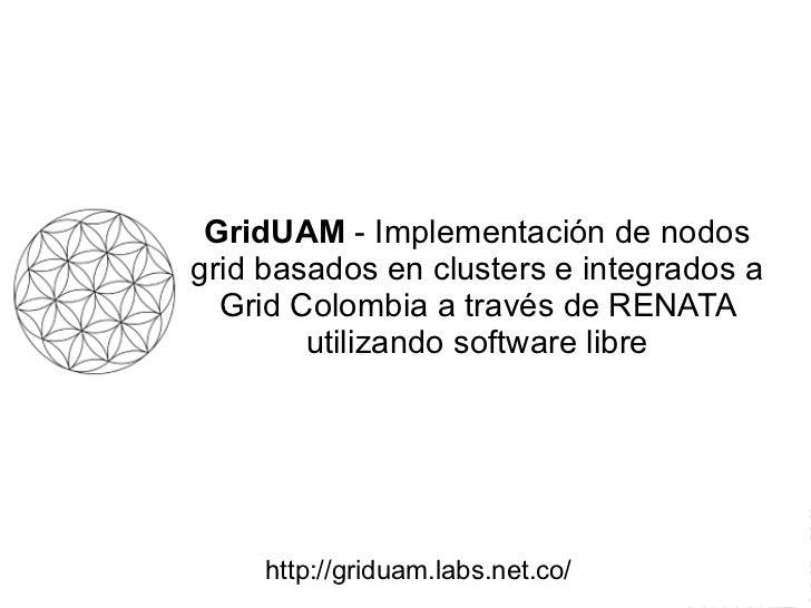 GridUAM  - Implementación de nodos grid basados en clusters e integrados a Grid Colombia a través de RENATA utilizando sof...