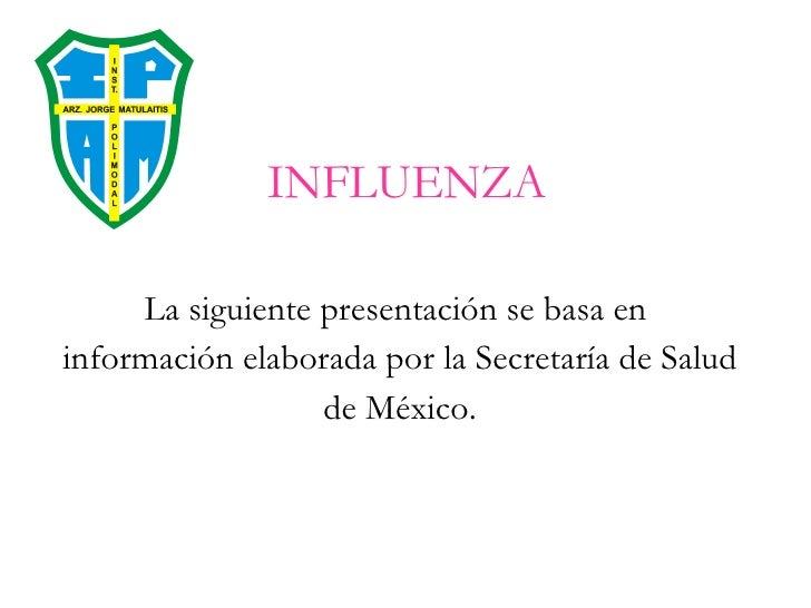 INFLUENZA <ul><li>La siguiente presentación se basa en  </li></ul><ul><li>información elaborada por la Secretaría de Salud...