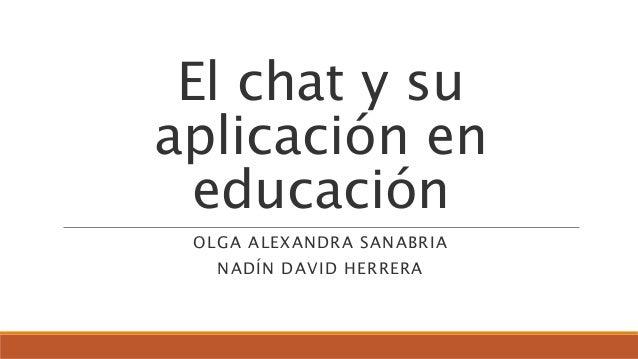 El chat y su aplicación en educación OLGA ALEXANDRA SANABRIA NADÍN DAVID HERRERA