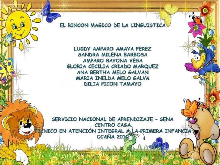 EL RINCON MAGICO DE LA LINGUISTICA<br />LUGDY AMPARO AMAYA PEREZ<br />SANDRA MILENA BARBOSA<br />AMPARO BAYONA VEGA<br />G...