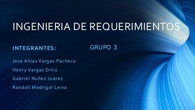 INGENIERIA DE REQUERIMIENTOS INTEGRANTES: Jose Ahías Vargas Pacheco Henry Vargas Ortiz Gabriel Nuñez Juarez Randall Madrig...