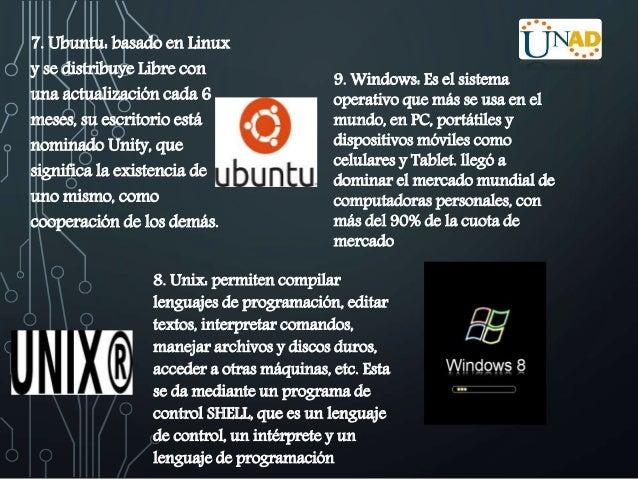 7. Ubuntu: basado en Linux  y se distribuye Libre con  una actualización cada 6  meses, su escritorio está  nominado Unity...