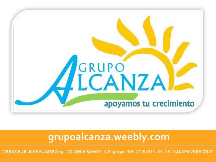 apoyamos tu crecimiento                    grupoalcanza.weebly.comOBRAS PÚBLICAS NÚMERO 13 - COLONIA SAHOP - C.P. 91190 - ...