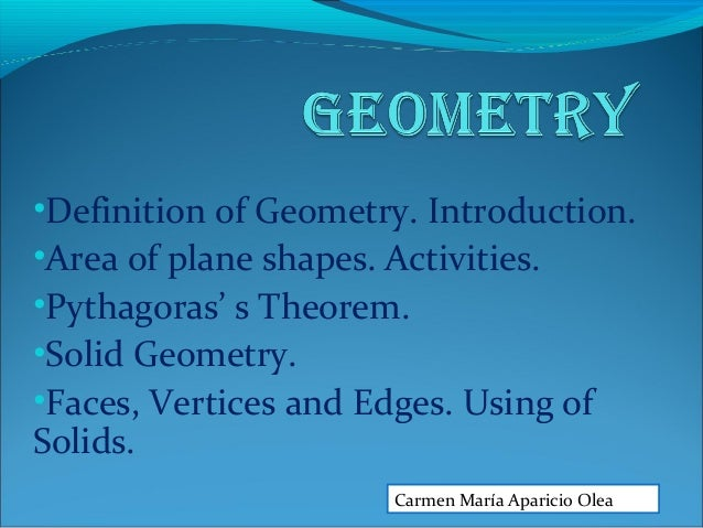 •Definition of Geometry. Introduction. •Area of plane shapes. Activities. •Pythagoras' s Theorem. •Solid Geometry. •Faces,...