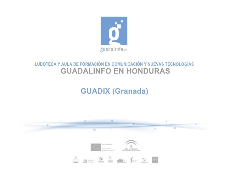 LUDOTECA Y AULA DE FORMACIÓN EN COMUNICACIÓN Y NUEVAS TECNOLOGÍAS          GUADALINFO EN HONDURAS                  GUADIX ...