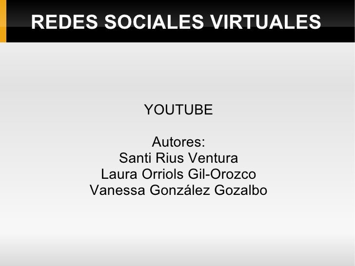 REDES SOCIALES VIRTUALES YOUTUBE Autores: Santi Rius Ventura Laura Orriols Gil-Orozco Vanessa González Gozalbo