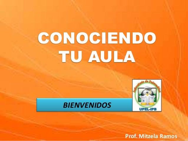 CONOCIENDO TU AULA BIENVENIDOS  Prof. Mitzela Ramos
