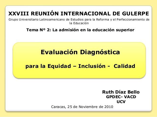 Ruth Díaz Bello GPDEC- VACD UCV Caracas, 25 de Noviembre de 2010 Tema Nº 2: La admisión en la educación superior Grupo Uni...