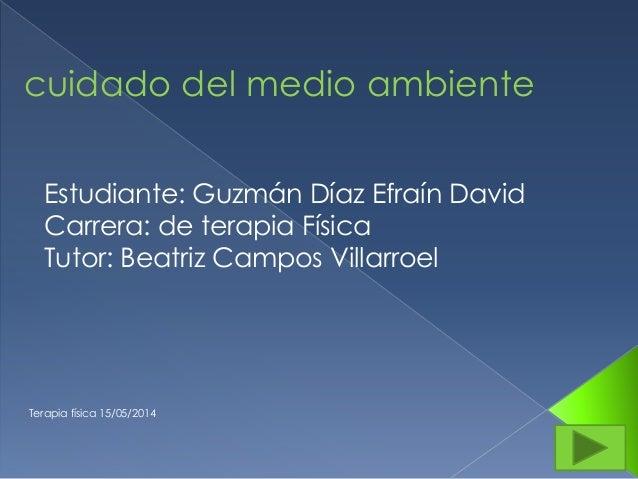 Terapia física 15/05/2014 cuidado del medio ambiente Estudiante: Guzmán Díaz Efraín David Carrera: de terapia Física Tutor...