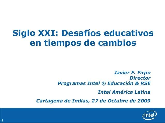 1 Siglo XXI: Desafíos educativos en tiempos de cambios Javier F. Firpo Director Programas Intel ® Educación & RSE Intel Am...