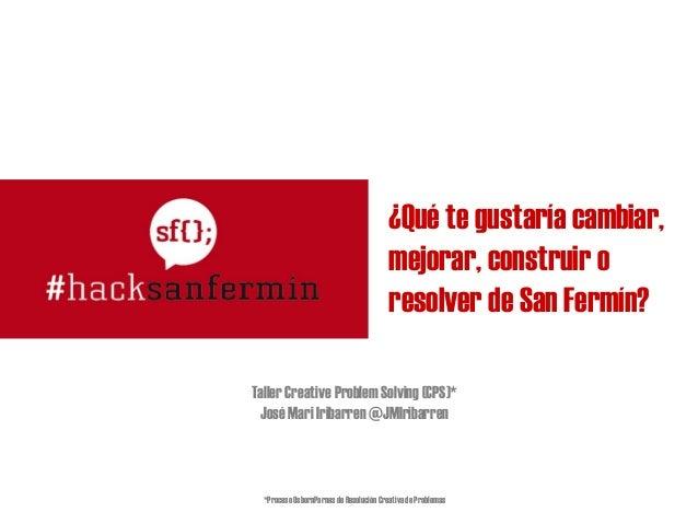¿Qué te gustaría cambiar, mejorar, construir o resolver de San Fermín? Taller Creative Problem Solving (CPS)* José Mari Ir...