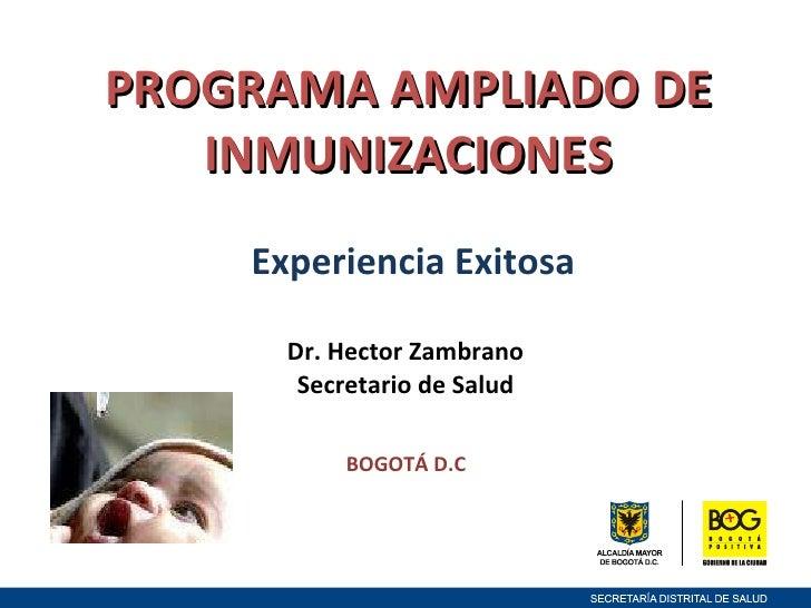 PROGRAMA AMPLIADO DE INMUNIZACIONES  Experiencia Exitosa Dr. Hector Zambrano  Secretario de Salud  BOGOTÁ D.C