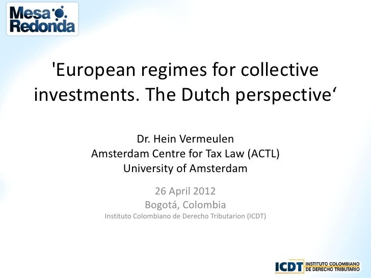 European regimes for collectiveinvestments. The Dutch perspective'              Dr. Hein Vermeulen      Amsterdam Centre f...