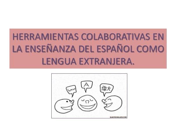HERRAMIENTAS COLABORATIVAS EN LA ENSEÑANZA DEL ESPAÑOL COMO LENGUA EXTRANJERA.