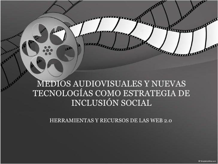 MEDIOS AUDIOVISUALES Y NUEVAS TECNOLOGÍAS COMO ESTRATEGIA DE INCLUSIÓN SOCIAL HERRAMIENTAS Y RECURSOS DE LAS WEB 2.0